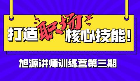 旭源讲师训练营(第三期)招募|站上讲台站好讲台站稳讲台